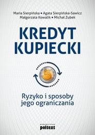 okładka Kredyt kupiecki Ryzyko i sposoby jego ograniczania, Książka   Maria  Sierpińska, Agata  Sierpińska-Sawicz, Małgorzata  Kowalik, Michał Zubek