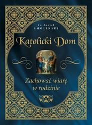 okładka Katolicki dom Zachować wiarę w rodzinie, Książka | Smoliński Leszek