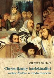 okładka Chrześcijańscy intelektualiści wobec Żydów w średniowieczu, Książka | Dahan Gilbert