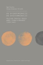 okładka Od dyskryminacji do eksterminacji Polityka Trzeciej Rzeszy wobec Żydów w Krakowie (1939-1943), Książka | Zajączkowska-Drożdż Agnieszka