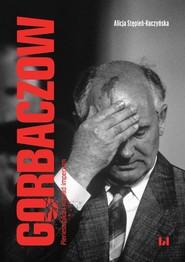 okładka Gorbaczow Pieriestrojka i rozpad imperium, Książka   Alicja Stępień-Kuczyńska