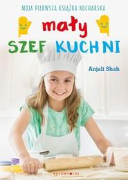 okładka Mały szef kuchni. Moja pierwsza książka kucharska , Książka | Shah Anjali