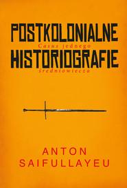 okładka Postkolonialne historiografie Casus jednego średniowiecza, Książka | Saifullayeu Anton