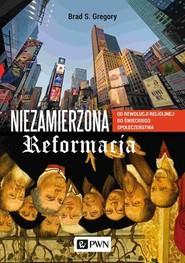 okładka Niezamierzona reformacja Od rewolucji religijnej do świeckiego społeczeństwa, Książka | Brad S. Gregory