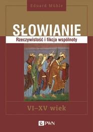 okładka Słowianie Rzeczywistość i fikcja wspólnoty, VI-XV wiek, Książka | Eduard  Mühle