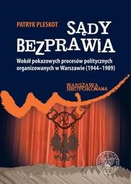 okładka Sądy bezprawia Wokół pokazowych procesów politycznych organizowanych w Warszawie (1944–1989)., Książka | Patryk Pleskot