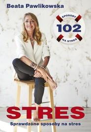 okładka Stres 102 sprawdzone sposoby na stres, Książka | Beata Pawlikowska
