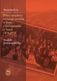 okładka Polscy urzędnicy wyższego szczebla w Bośni i Hercegowinie w latach 1878-1918, Książka | Jacek Lis Tomasz