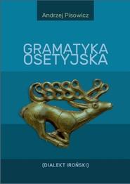 okładka Gramatyka osetyjska (Dialekt Iroński), Książka | Pisowicz Andrzej