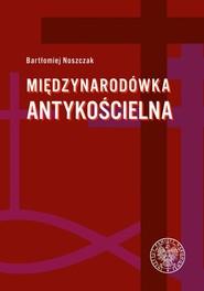 okładka Międzynarodówka antykościelna Współpraca polskiego Urzędu do spraw Wyznań z jego odpowiednikami w państwach komunistycznych (1954-, Książka | Noszczak Bartłomiej