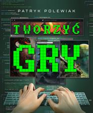 okładka Tworzyć gry, Ebook | Patryk Polewiak