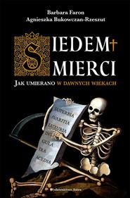 okładka Siedem śmierci. Jak umierano w dawnych wiekach, Ebook | Faron Barbara, Agnieszka Bukowczan-Rzeszut