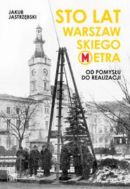 okładka Sto lat warszawskiego metra. Od pomysłu do realizacji, Ebook | Jastrzębski Jakub