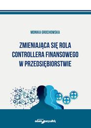 okładka Zmieniająca się rola controllera finansowego w przedsiębiorstwie, Książka | Grochowska Monika