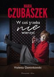 okładka Maria Czubaszek W coś trzeba nie wierzyć, Książka | Violetta Ozminkowski