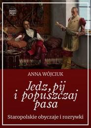 okładka Jedz, pij i popuszczaj pasa. Staropolskie obyczaje i rozrywki, Ebook | Anna Wójciuk