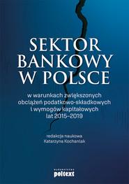 okładka Sektor bankowy w Polsce w warunkach zwiększonych obciążeń podatkowo-składkowych i wymogów kapitałowych lat 2015-2019, Ebook | Kochaniak Katarzyna