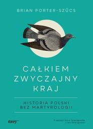 okładka Całkiem zwyczajny kraj Historia Polski bez martyrologii, Książka | Porter-Szucs Brian