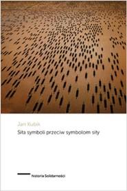 okładka Siła symboli przeciw symbolom siły Powstanie Solidarności i upadek komunizmu państwowego w Polsce, Książka | Kubik Jan