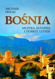 okładka Bośnia Muzyka, kuchnia i dobrzy ludzie, Książka   Iwicki Argymir