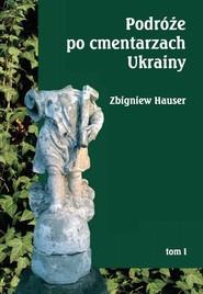 okładka Podróże po cmentarzach Ukrainy Tom 1 - dawnej Małopolski Wschodniej, Książka | Hauser Zbigniew