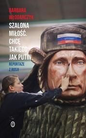 okładka Szalona miłość Chcę takiego jak Putin Reportaże z Rosji, Książka | Barbara Włodarczyk