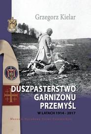 okładka Duszpasterstwo Garnizonu Przemyśl w latach 1914-2017, Książka | Kielar Grzegorz