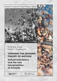 okładka Towards the Modern Theory of Motion Oxford Calculators and the new interpretation of Aristotle, Książka   Elżbieta Jung, Robert Podkoński