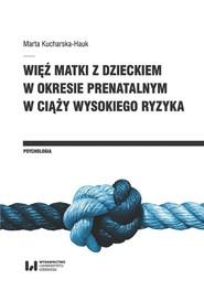 okładka Więź matki z dzieckiem w okresie prenatalnym w ciąży wysokiego ryzyka, Książka | Kucharska-Hauk Marta