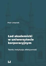 okładka Ład akademicki w uniwersytecie korporacyjnym Teorie, instytucje, efektywność, Książka | Piotr Urbanek