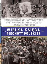 okładka Wielka Księga Piechoty Polskiej 56 UMUNDUROWANIE I WYPOSAŻENIE AUSTRO-WĘGIERSKIE W WOJSKU POLSKIM w latach 1918-1921, Książka |