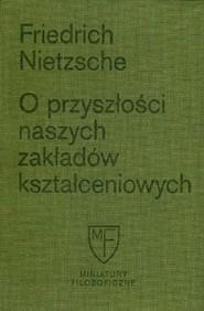 okładka O przyszłości naszych zakładów kształceniowych Sześć prelekcji wygłoszonych w Bazylei na zlecenie Towarzystwa Akademickiego, Książka | Friedrich Nietzsche