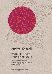 okładka Praca Kaliope Eros i narracja Szkice o prozie autorek niemieckojęzycznych i polskich w XXI wieku, Książka   Andrzej Kopacki