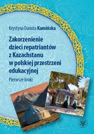 okładka Zakorzenienie dzieci repatriantów z Kazachstanu w polskiej przestrzeni edukacyjnej Pierwsze kroki, Książka | Krystyna Danuta Kamińska