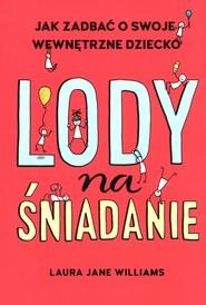 okładka Lody na śniadanie Jak odkryć swoje wewnętrzne dziecko?, Książka   Laura Jane Williams