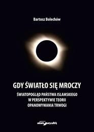 okładka Gdy światło się mroczy Światopogląd Państwa Islamskiego w perspektywie teorii opanowywania trwogi, Książka | Bolechów Bartosz