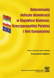 okładka Determinanty deficytu demokracji w Republice Białorusi, Rzeczypospolitej Polskiej i Unii Europejskiej, Książka  