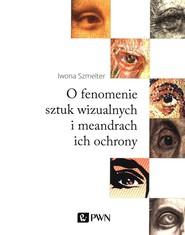 okładka O fenomenie sztuki wizualnej i meandry ich ochrony, Książka   Szmelter Iwona