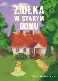 okładka Ziółka w starym domu, Książka | Wolniewicz Ewa