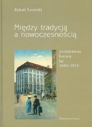 okładka Między tradycją a nowoczesnością Architektura Lwowa lat 1893-1918, Książka | Lewicki Jakub