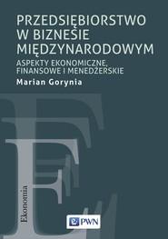 okładka Przedsiębiorstwo w biznesie międzynarodowym Aspekty ekonomiczne, finansowe i menadżerskie, Książka | Gorynia Marian