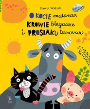 okładka O kocie malarzu krowie biegaczce i prosiaku tancerzu, Książka | Paweł Wakuła