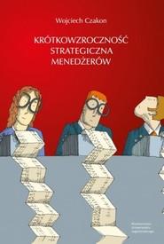 okładka Krótkowzroczność strategiczna menedżerów, Książka | Czakon Wojciech