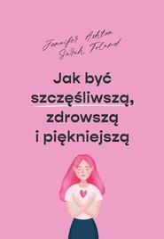 okładka Jak być szczęśliwszą zdrowszą i szczuplejszą, Książka | Jennifer Ashton, Sarah Toland
