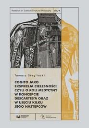 okładka Cogito jako ekspresja cielesności czyli o roli medycyny w koncepcie Descartes'a, Książka | Stegliński Tomasz