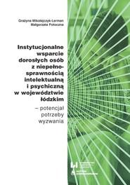okładka Instytucjonalne wsparcie dorosłych osób z niepełnosprawnością intelektualną i psychiczną w województwie łódzkim Potencjał – potrzeby – wyzwania, Książka   Grażyna Mikołajczyk-Lerman, Małgorzata Potoczna