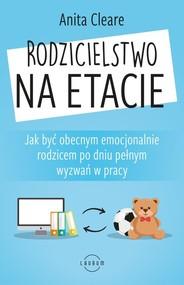 okładka Rodzicielstwo na etacie Jak być obecnym emocjonalnie rodzicem po dniu pełnym wyzwań w pracy, Książka | Cleare Anita