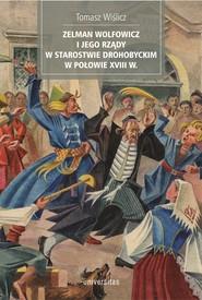 okładka Zelman Wolfowicz i jego rządy w starostwie drohobyckim w połowie XVIII w., Ebook | Wiślicz Tomasz
