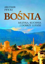 okładka Bośnia. Muzyka, kuchnia i dobrzy ludzie, Ebook | Agrymir Iwicki