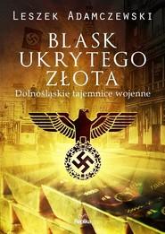okładka Blask ukrytego złota Dolnośląskie tajemnice wojenne, Książka | Adamczewski Leszek